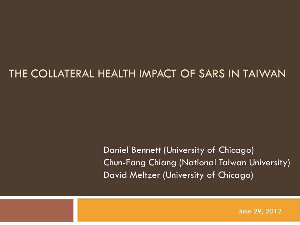 THE COLLATERAL HEALTH IMPACT OF SARS IN TAIWAN Daniel Bennett (University of Chicago) Chun-Fang Chiang (National Taiwan University) David Meltzer (Uni