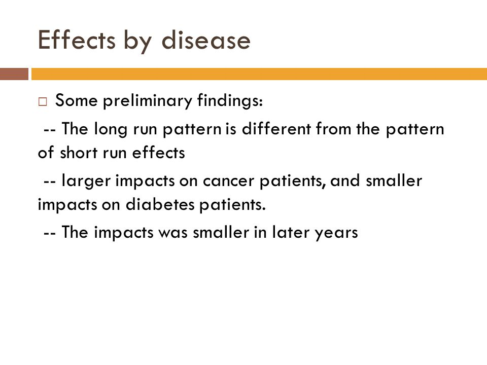 Effects by disease  Some preliminary findings: -- The long run pattern is different from the pattern of short run effects -- larger impacts on cancer patients, and smaller impacts on diabetes patients.