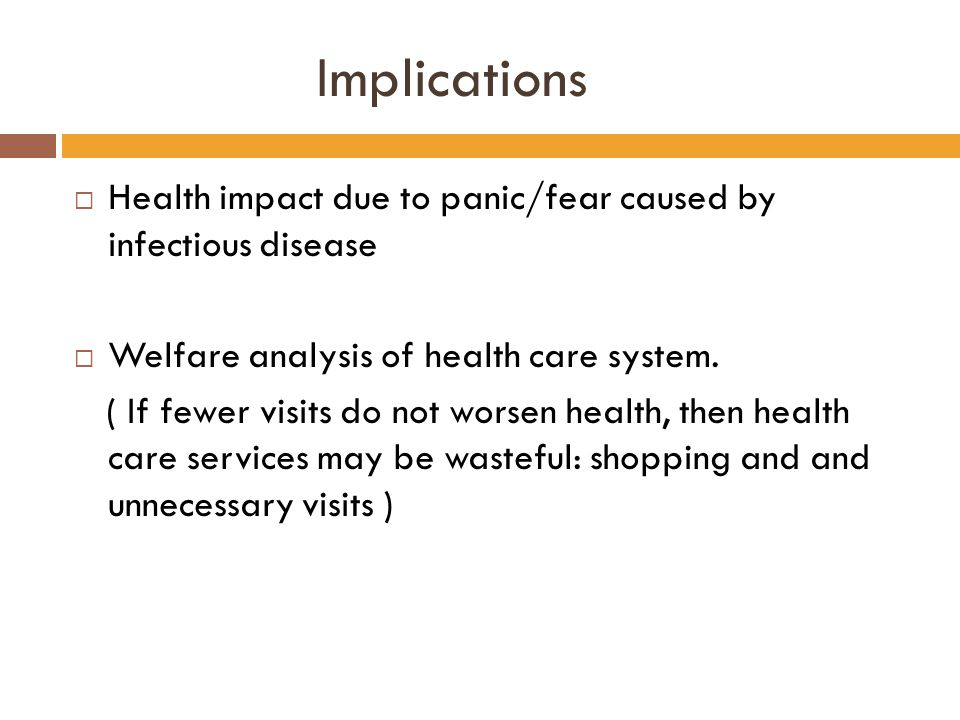 Implications  Health impact due to panic/fear caused by infectious disease  Welfare analysis of health care system. ( If fewer visits do not worsen