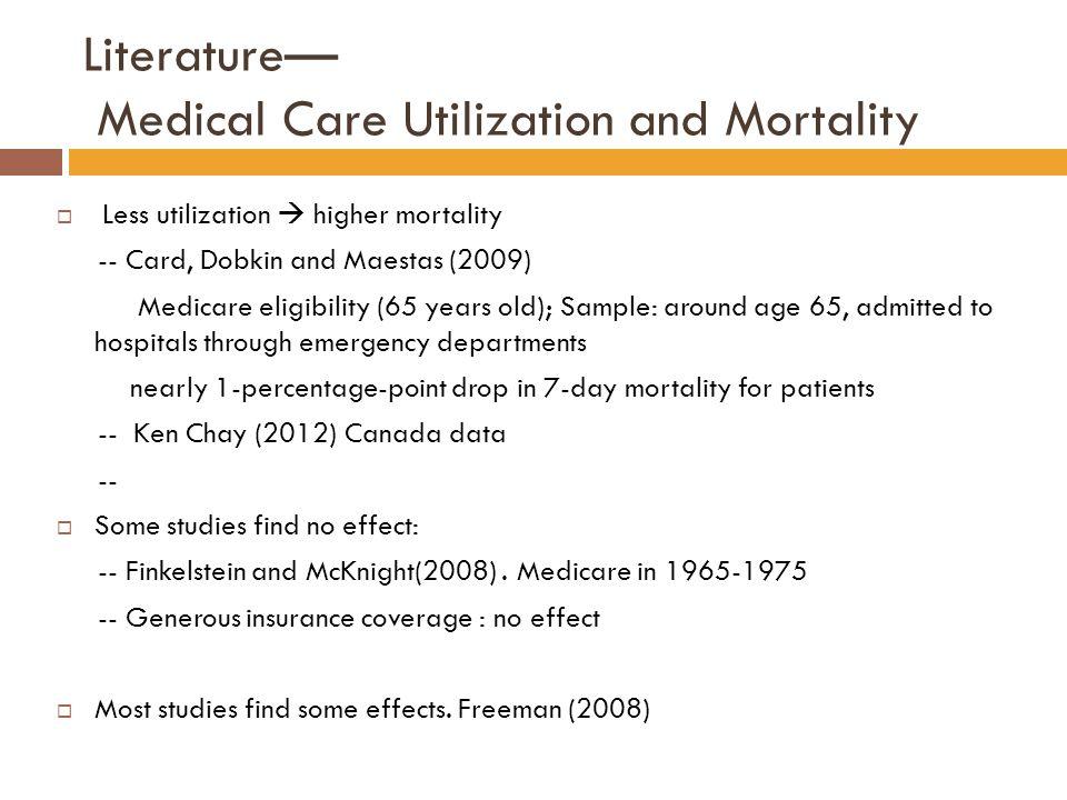 Literature— Medical Care Utilization and Mortality  Less utilization  higher mortality -- Card, Dobkin and Maestas (2009) Medicare eligibility (65 y