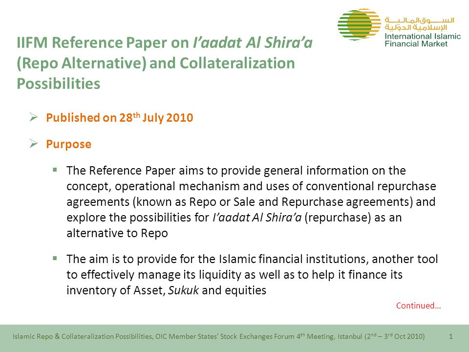 IIFM Reference Paper on I'aadat Al Shira'a (Repo Alternative) and Collateralization Possibilities  Published on 28 th July 2010  Purpose  The Reference Paper aims to provide general information on the concept, operational mechanism and uses of conventional repurchase agreements (known as Repo or Sale and Repurchase agreements) and explore the possibilities for I'aadat Al Shira'a (repurchase) as an alternative to Repo  The aim is to provide for the Islamic financial institutions, another tool to effectively manage its liquidity as well as to help it finance its inventory of Asset, Sukuk and equities Continued… Islamic Repo & Collateralization Possibilities, OIC Member States' Stock Exchanges Forum 4 th Meeting, Istanbul (2 nd – 3 rd Oct 2010)1