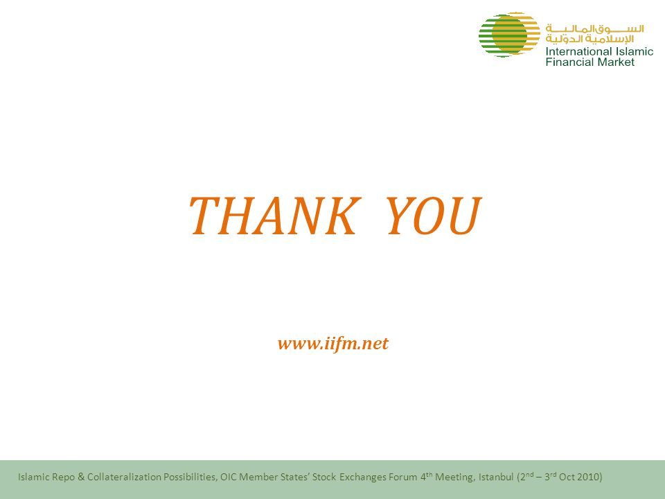 THANK YOU www.iifm.net Islamic Repo & Collateralization Possibilities, OIC Member States' Stock Exchanges Forum 4 th Meeting, Istanbul (2 nd – 3 rd Oct 2010)