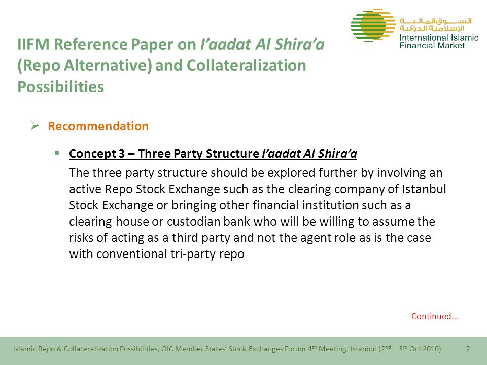  Recommendation  Concept 3 – Three Party Structure I'aadat Al Shira'a The three party structure should be explored further by involving an active Repo Stock Exchange such as the clearing company of Istanbul Stock Exchange or bringing other financial institution such as a clearing house or custodian bank who will be willing to assume the risks of acting as a third party and not the agent role as is the case with conventional tri-party repo Continued… Islamic Repo & Collateralization Possibilities, OIC Member States' Stock Exchanges Forum 4 th Meeting, Istanbul (2 nd – 3 rd Oct 2010)2 IIFM Reference Paper on I'aadat Al Shira'a (Repo Alternative) and Collateralization Possibilities