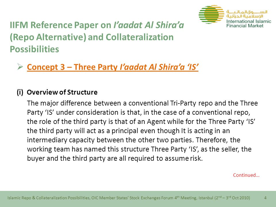  Concept 3 – Three Party I'aadat Al Shira'a 'IS' (i) Overview of Structure The major difference between a conventional Tri-Party repo and the Three Party 'IS' under consideration is that, in the case of a conventional repo, the role of the third party is that of an Agent while for the Three Party 'IS' the third party will act as a principal even though It is acting in an intermediary capacity between the other two parties.