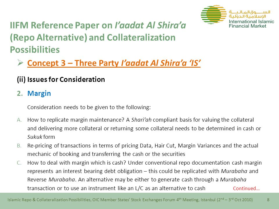  Concept 4 – Collateralized I'aadat Al Shira'a 'IS' (ii) Working of Collateralization Continued… Islamic Repo & Collateralization Possibilities, OIC Member States' Stock Exchanges Forum 4 th Meeting, Istanbul (2 nd – 3 rd Oct 2010)18 IIFM Reference Paper on I'aadat Al Shira'a (Repo Alternative) and Collateralization Possibilities