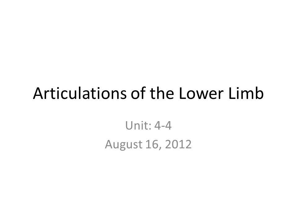 Articulations of the Lower Limb Unit: 4-4 August 16, 2012