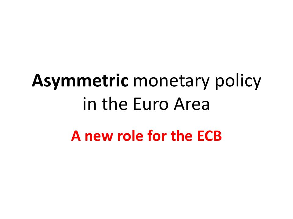 Asymmetric monetary policy in the Euro Area A new role for the ECB