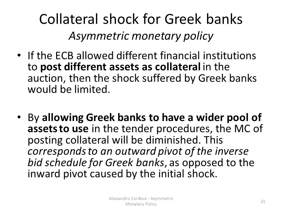 Collateral shock for Greek banks Asymmetric monetary policy If the ECB allowed different financial institutions to post different assets as collateral in the auction, then the shock suffered by Greek banks would be limited.