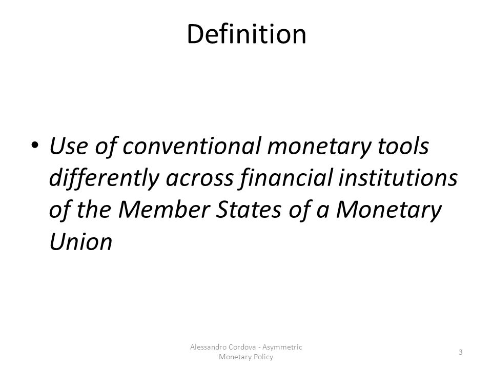 Definition Use of conventional monetary tools differently across financial institutions of the Member States of a Monetary Union 3 Alessandro Cordova - Asymmetric Monetary Policy