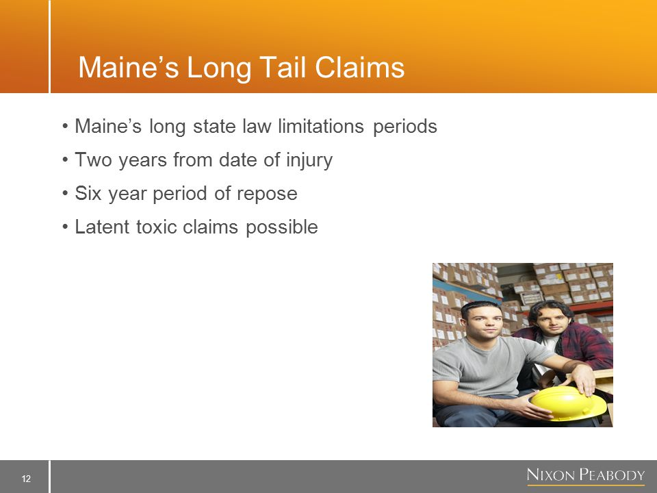 12 Maine's Long Tail Claims Maine's long state law limitations periods Two years from date of injury Six year period of repose Latent toxic claims possible
