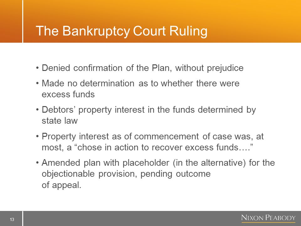 13 The Bankruptcy Court Ruling Denied confirmation of the Plan, without prejudice Made no determination as to whether there were excess funds Debtors' property interest in the funds determined by state law Property interest as of commencement of case was, at most, a chose in action to recover excess funds…. Amended plan with placeholder (in the alternative) for the objectionable provision, pending outcome of appeal.