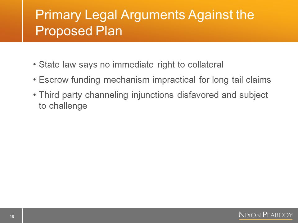 16 Primary Legal Arguments Against the Proposed Plan State law says no immediate right to collateral Escrow funding mechanism impractical for long tail claims Third party channeling injunctions disfavored and subject to challenge
