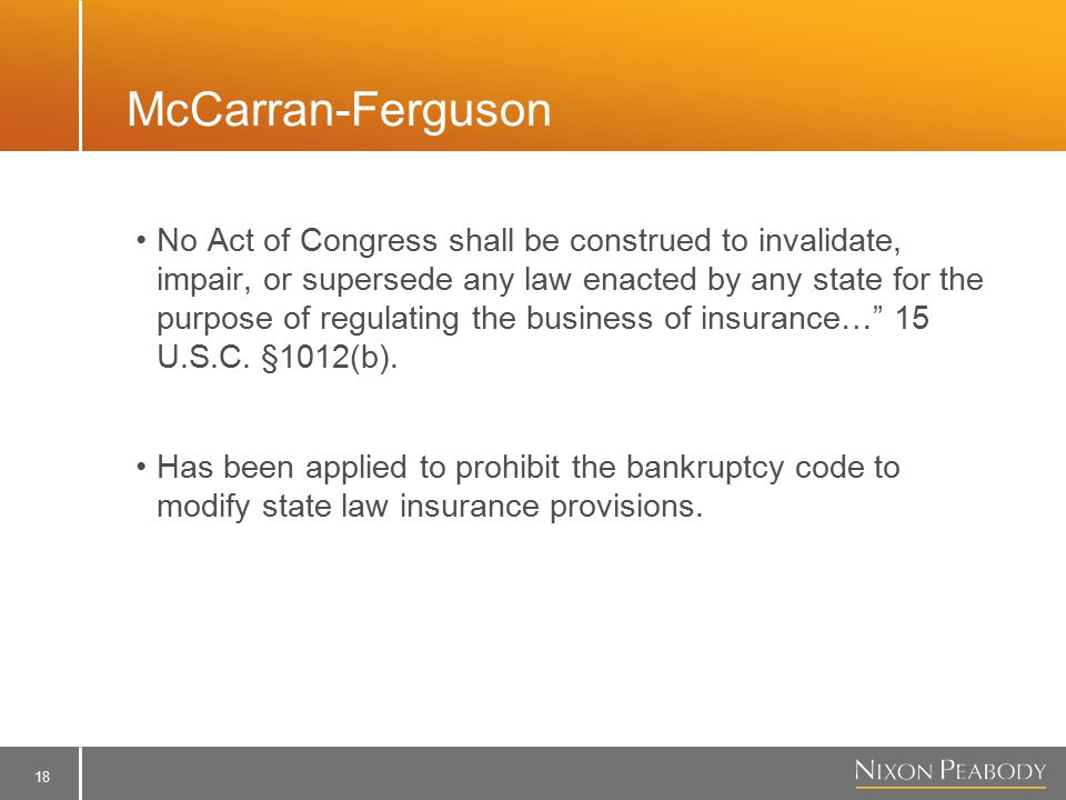 18 McCarran-Ferguson No Act of Congress shall be construed to invalidate, impair, or supersede any law enacted by any state for the purpose of regulating the business of insurance… 15 U.S.C.