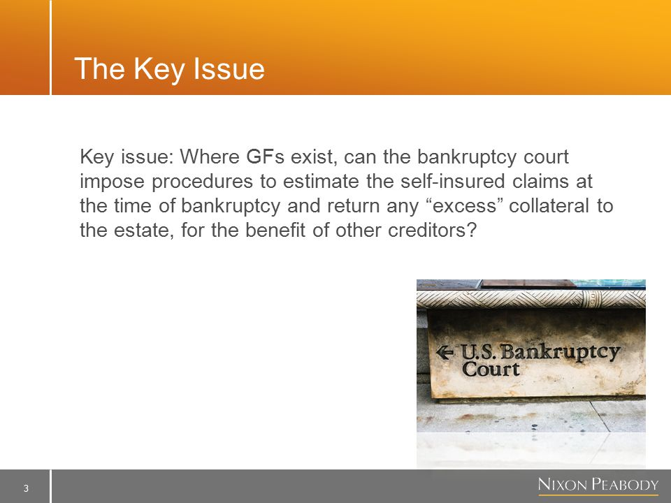3 The Key Issue Key issue: Where GFs exist, can the bankruptcy court impose procedures to estimate the self-insured claims at the time of bankruptcy and return any excess collateral to the estate, for the benefit of other creditors?