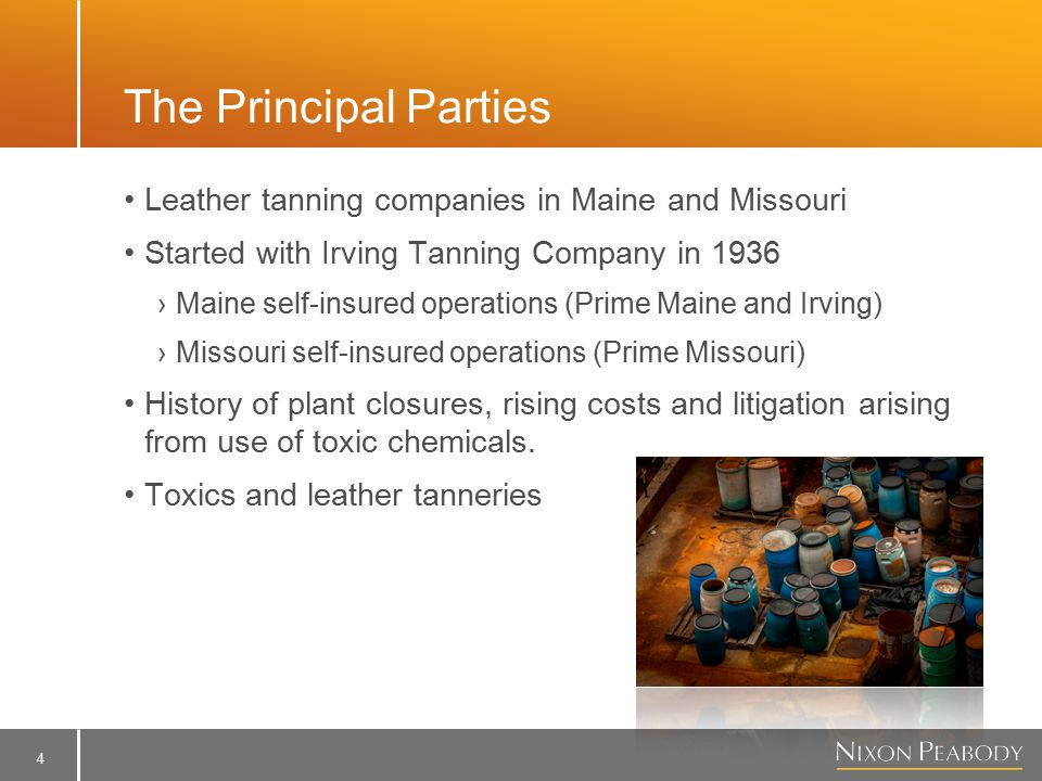 4 The Principal Parties Leather tanning companies in Maine and Missouri Started with Irving Tanning Company in 1936 ›Maine self-insured operations (Prime Maine and Irving) ›Missouri self-insured operations (Prime Missouri) History of plant closures, rising costs and litigation arising from use of toxic chemicals.
