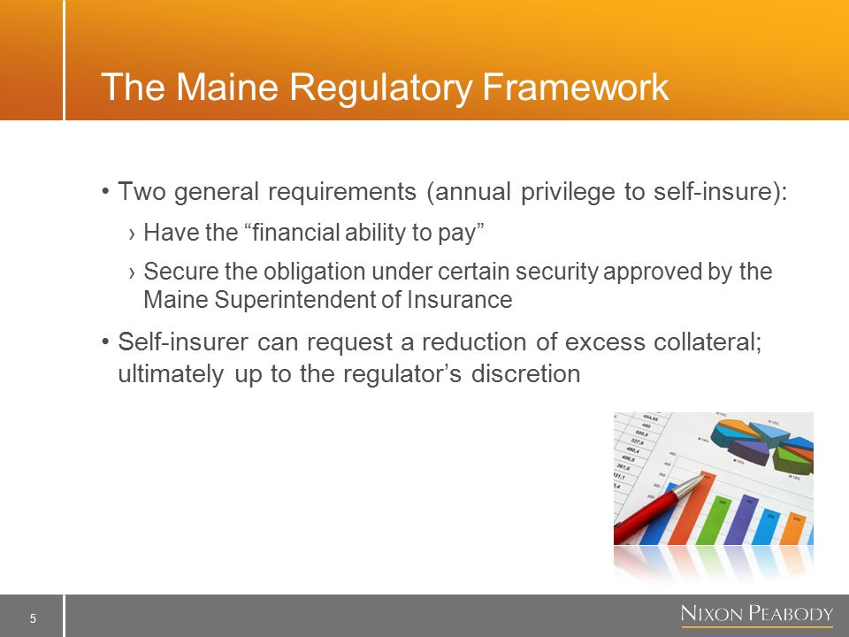 5 The Maine Regulatory Framework Two general requirements (annual privilege to self-insure): ›Have the financial ability to pay ›Secure the obligation under certain security approved by the Maine Superintendent of Insurance Self-insurer can request a reduction of excess collateral; ultimately up to the regulator's discretion