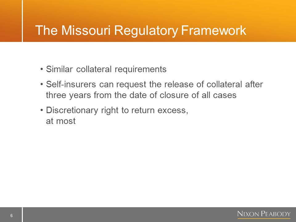 6 The Missouri Regulatory Framework Similar collateral requirements Self-insurers can request the release of collateral after three years from the date of closure of all cases Discretionary right to return excess, at most
