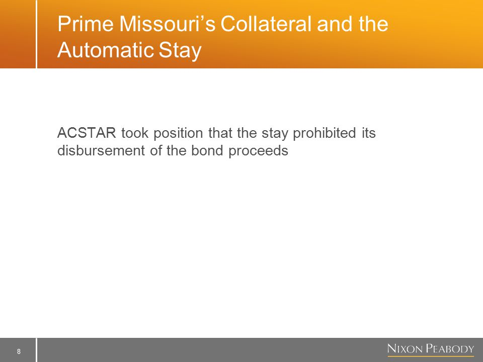 8 Prime Missouri's Collateral and the Automatic Stay ACSTAR took position that the stay prohibited its disbursement of the bond proceeds