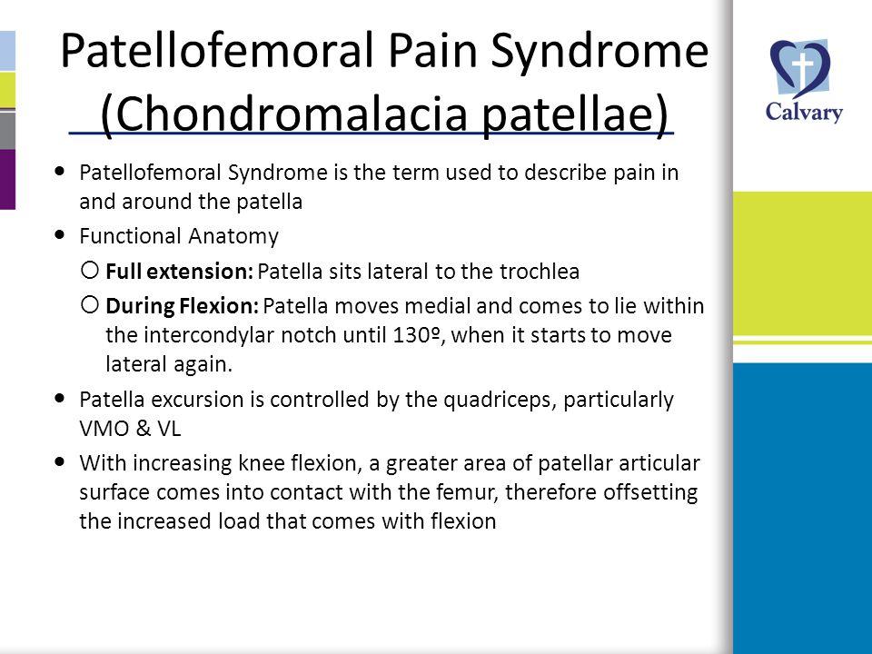 Patellofemoral Pain Syndrome (Chondromalacia patellae) Patellofemoral Syndrome is the term used to describe pain in and around the patella Functional