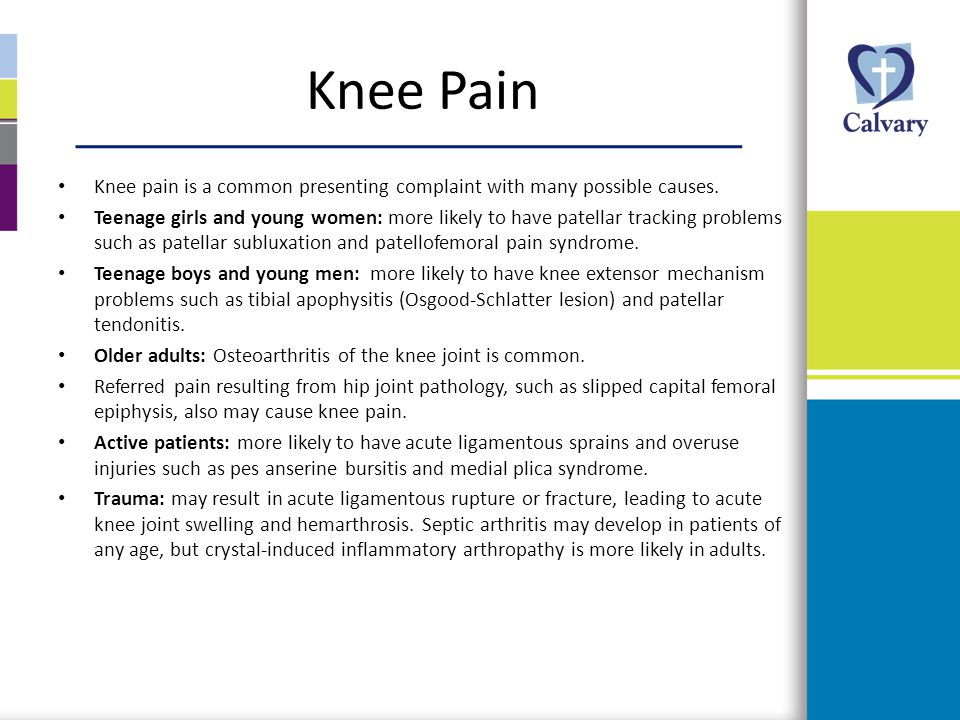 Knee Pain Knee pain is a common presenting complaint with many possible causes. Teenage girls and young women: more likely to have patellar tracking p