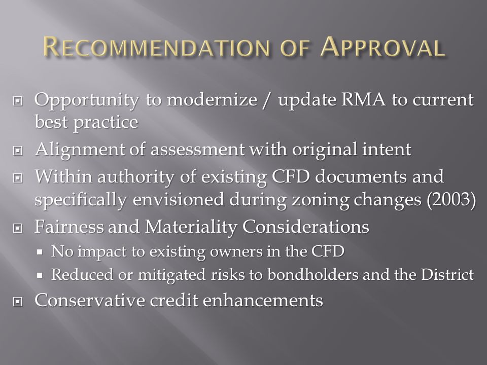  Opportunity to modernize / update RMA to current best practice  Alignment of assessment with original intent  Within authority of existing CFD documents and specifically envisioned during zoning changes (2003)  Fairness and Materiality Considerations  No impact to existing owners in the CFD  Reduced or mitigated risks to bondholders and the District  Conservative credit enhancements
