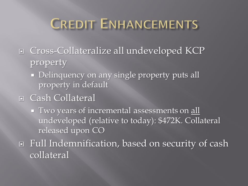  Cross-Collateralize all undeveloped KCP property  Delinquency on any single property puts all property in default  Cash Collateral  Two years of incremental assessments on all undeveloped (relative to today): $472K.