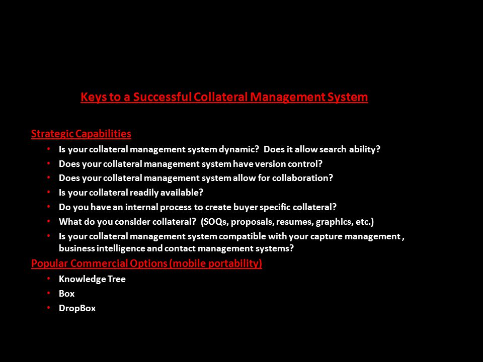 Keys to a Successful Collateral Management System Strategic Capabilities Is your collateral management system dynamic? Does it allow search ability? D
