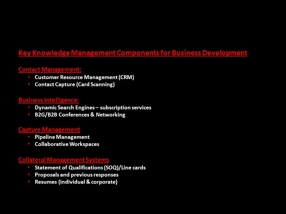 Key Knowledge Management Components for Business Development Contact Management: Customer Resource Management (CRM) Contact Capture (Card Scanning) Bu