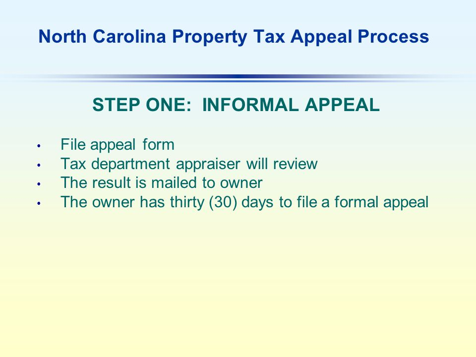 North Carolina Property Tax Appeal Process STEP ONE: INFORMAL APPEAL File appeal form Tax department appraiser will review The result is mailed to owner The owner has thirty (30) days to file a formal appeal