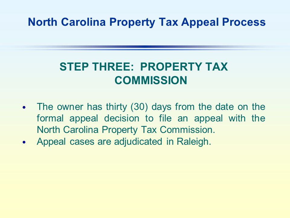 North Carolina Property Tax Appeal Process STEP THREE: PROPERTY TAX COMMISSION  The owner has thirty (30) days from the date on the formal appeal decision to file an appeal with the North Carolina Property Tax Commission.