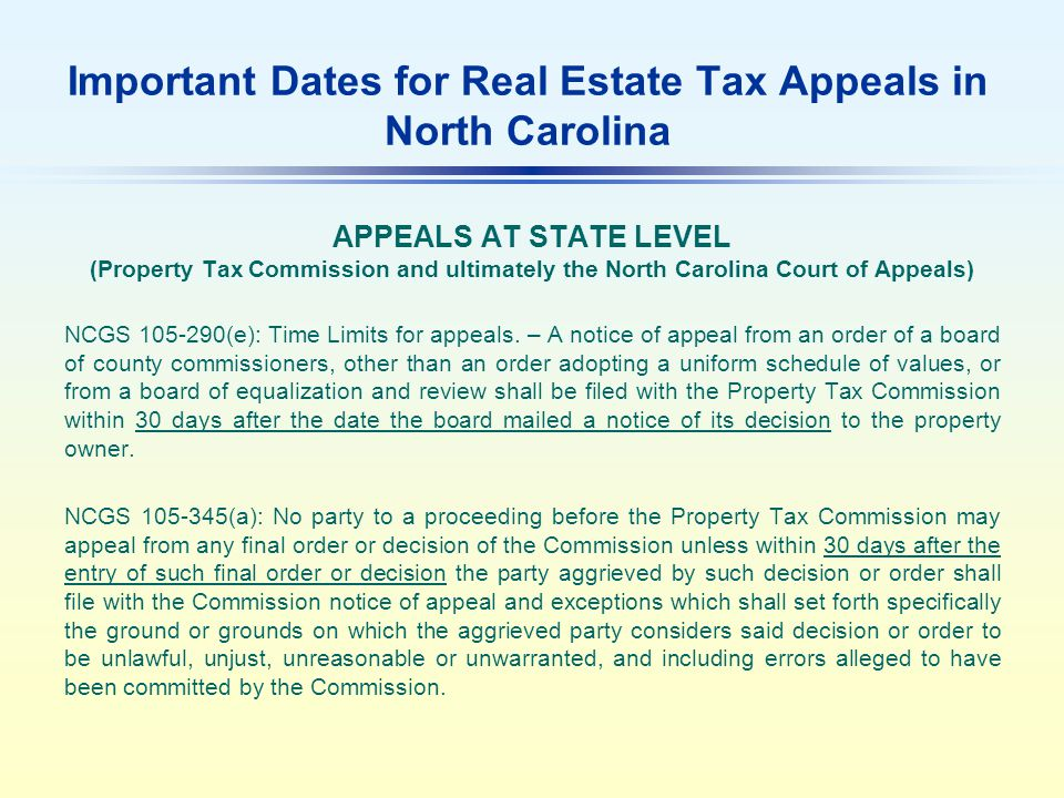 Important Dates for Real Estate Tax Appeals in North Carolina APPEALS AT STATE LEVEL (Property Tax Commission and ultimately the North Carolina Court of Appeals) NCGS 105-290(e): Time Limits for appeals.