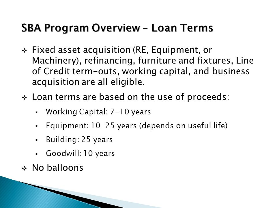 SBA Program Overview – Loan Terms  Fixed asset acquisition (RE, Equipment, or Machinery), refinancing, furniture and fixtures, Line of Credit term-outs, working capital, and business acquisition are all eligible.