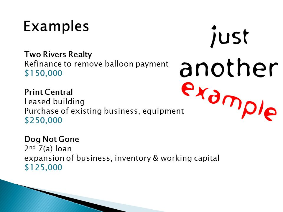 Two Rivers Realty Refinance to remove balloon payment $150,000 Print Central Leased building Purchase of existing business, equipment $250,000 Dog Not Gone 2 nd 7(a) loan expansion of business, inventory & working capital $125,000 Examples