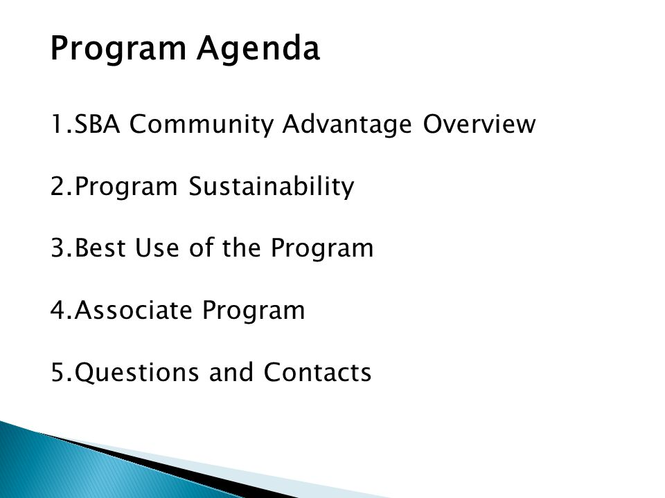 Program Agenda 1.SBA Community Advantage Overview 2.Program Sustainability 3.Best Use of the Program 4.Associate Program 5.Questions and Contacts