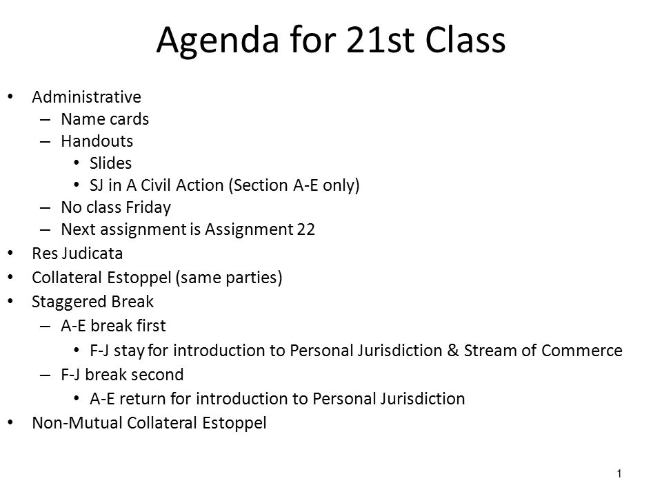 1 Agenda for 21st Class Administrative – Name cards – Handouts Slides SJ in A Civil Action (Section A-E only) – No class Friday – Next assignment is Assignment 22 Res Judicata Collateral Estoppel (same parties) Staggered Break – A-E break first F-J stay for introduction to Personal Jurisdiction & Stream of Commerce – F-J break second A-E return for introduction to Personal Jurisdiction Non-Mutual Collateral Estoppel