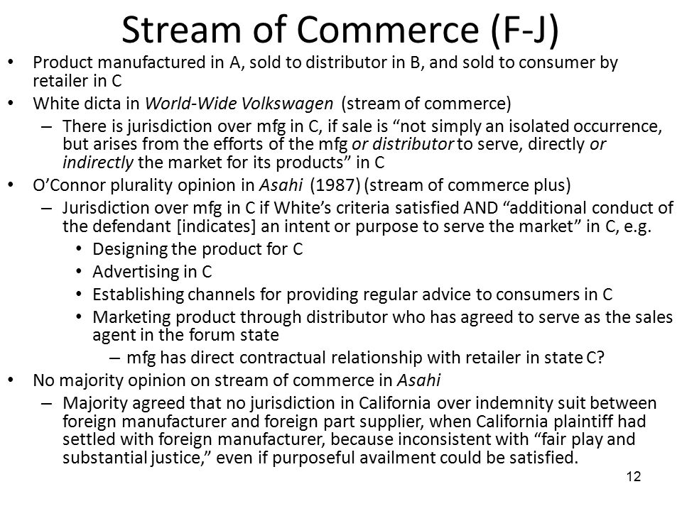 12 Stream of Commerce (F-J) Product manufactured in A, sold to distributor in B, and sold to consumer by retailer in C White dicta in World-Wide Volkswagen (stream of commerce) – There is jurisdiction over mfg in C, if sale is not simply an isolated occurrence, but arises from the efforts of the mfg or distributor to serve, directly or indirectly the market for its products in C O'Connor plurality opinion in Asahi (1987) (stream of commerce plus) – Jurisdiction over mfg in C if White's criteria satisfied AND additional conduct of the defendant [indicates] an intent or purpose to serve the market in C, e.g.