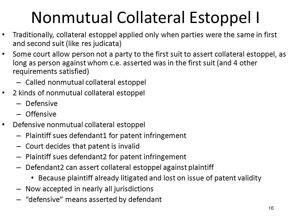 16 Nonmutual Collateral Estoppel I Traditionally, collateral estoppel applied only when parties were the same in first and second suit (like res judicata) Some court allow person not a party to the first suit to assert collateral estoppel, as long as person against whom c.e.