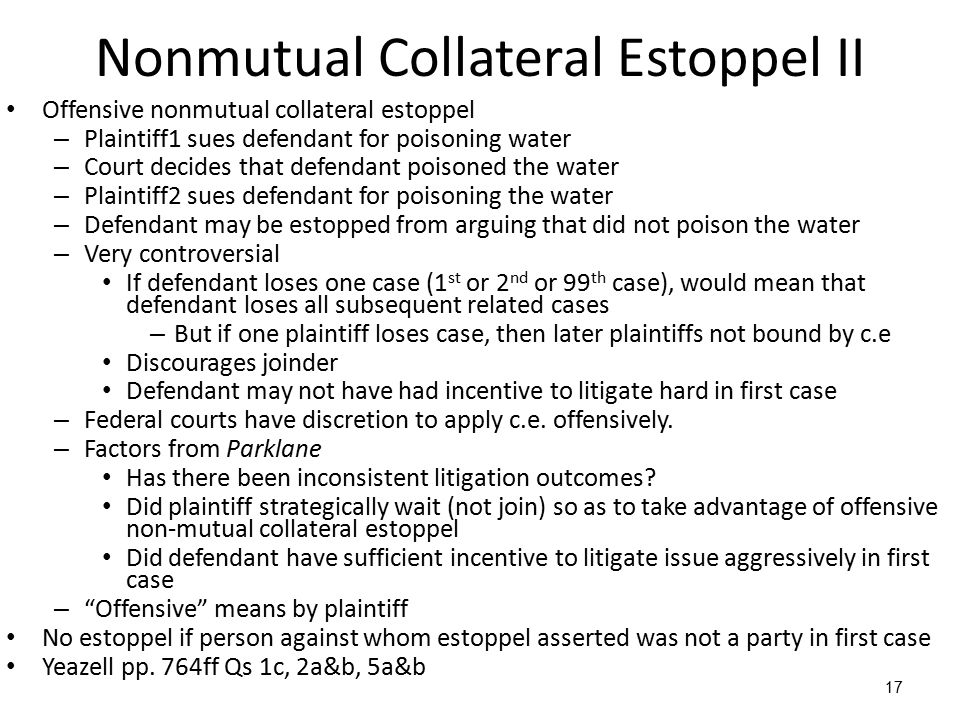 17 Nonmutual Collateral Estoppel II Offensive nonmutual collateral estoppel – Plaintiff1 sues defendant for poisoning water – Court decides that defendant poisoned the water – Plaintiff2 sues defendant for poisoning the water – Defendant may be estopped from arguing that did not poison the water – Very controversial If defendant loses one case (1 st or 2 nd or 99 th case), would mean that defendant loses all subsequent related cases – But if one plaintiff loses case, then later plaintiffs not bound by c.e Discourages joinder Defendant may not have had incentive to litigate hard in first case – Federal courts have discretion to apply c.e.