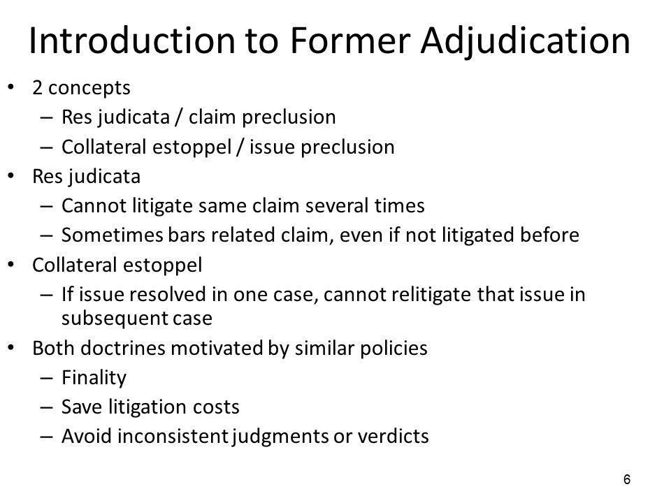 6 Introduction to Former Adjudication 2 concepts – Res judicata / claim preclusion – Collateral estoppel / issue preclusion Res judicata – Cannot litigate same claim several times – Sometimes bars related claim, even if not litigated before Collateral estoppel – If issue resolved in one case, cannot relitigate that issue in subsequent case Both doctrines motivated by similar policies – Finality – Save litigation costs – Avoid inconsistent judgments or verdicts