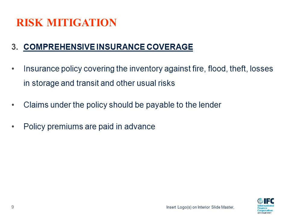 Insert Logo(s) on Interior Slide Master, 3.COMPREHENSIVE INSURANCE COVERAGE Insurance policy covering the inventory against fire, flood, theft, losses in storage and transit and other usual risks Claims under the policy should be payable to the lender Policy premiums are paid in advance 9 RISK MITIGATION
