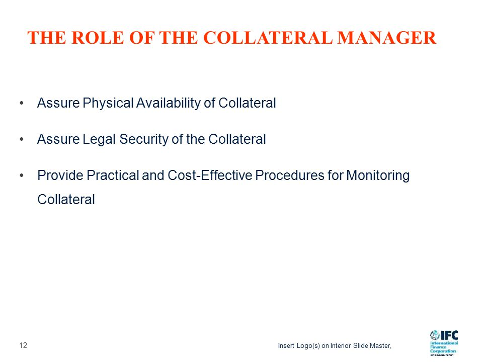 Insert Logo(s) on Interior Slide Master, Assure Physical Availability of Collateral Assure Legal Security of the Collateral Provide Practical and Cost-Effective Procedures for Monitoring Collateral 12 THE ROLE OF THE COLLATERAL MANAGER