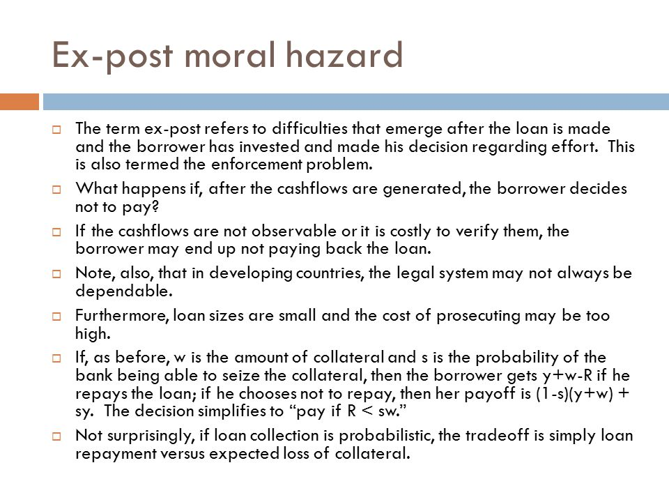 Ex-post moral hazard  The term ex-post refers to difficulties that emerge after the loan is made and the borrower has invested and made his decision regarding effort.