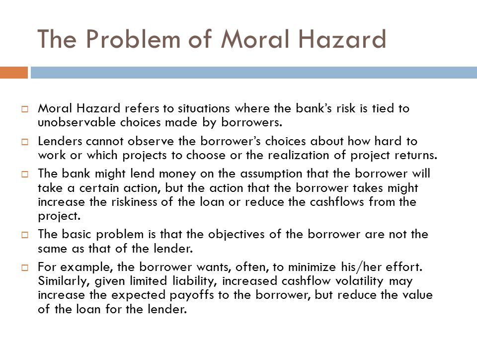 The Problem of Moral Hazard  Moral Hazard refers to situations where the bank's risk is tied to unobservable choices made by borrowers.