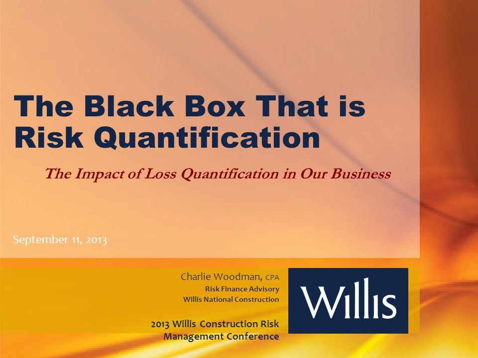 The Black Box That is Risk Quantification The Impact of Loss Quantification in Our Business September 11, 2013 Charlie Woodman, CPA Risk Finance Advis