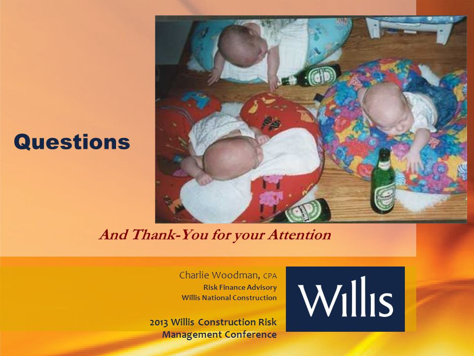 Questions And Thank-You for your Attention Charlie Woodman, CPA Risk Finance Advisory Willis National Construction 2013 Willis Construction Risk Manag