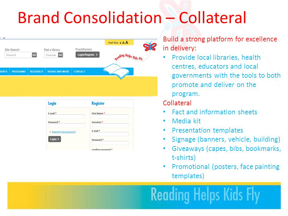 Brand Consolidation – Collateral Build a strong platform for excellence in delivery: Provide local libraries, health centres, educators and local governments with the tools to both promote and deliver on the program.