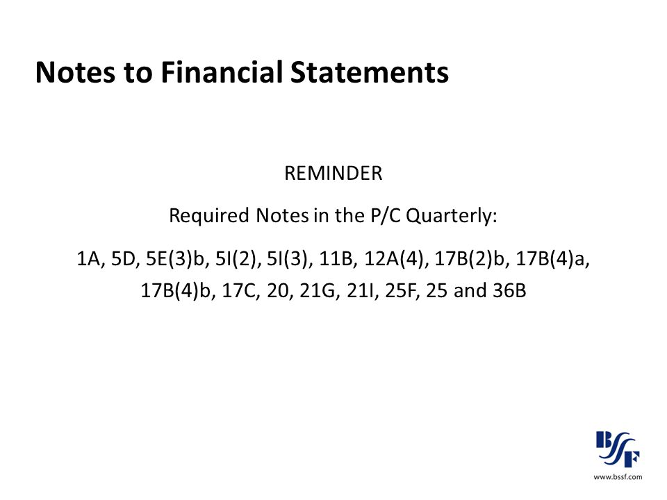 Notes to Financial Statements REMINDER Required Notes in the P/C Quarterly: 1A, 5D, 5E(3)b, 5I(2), 5I(3), 11B, 12A(4), 17B(2)b, 17B(4)a, 17B(4)b, 17C,