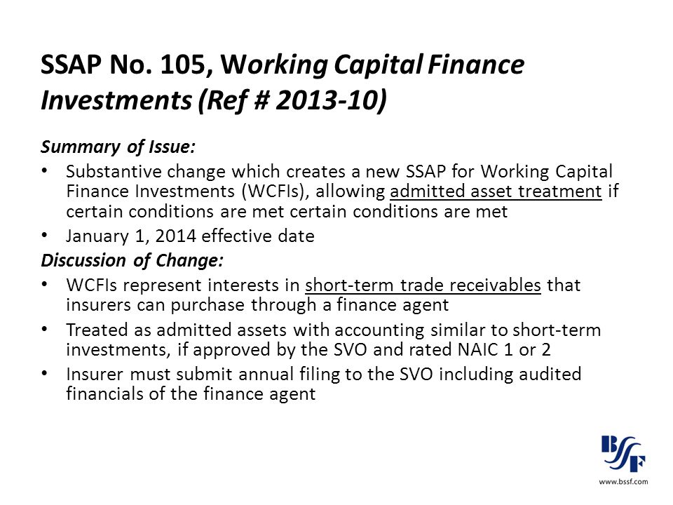 SSAP No. 105, Working Capital Finance Investments (Ref # 2013-10) Summary of Issue: Substantive change which creates a new SSAP for Working Capital Fi