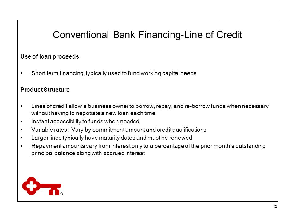 6 Conventional Bank Financing-Line of Credit Term and Amount Maximums Most financial institutions set a minimum and a maximum line amount, typically between $10,000 and $3,000,000 Other Requirement All owners with 20% or more ownership are required to personally guaranty the debt.