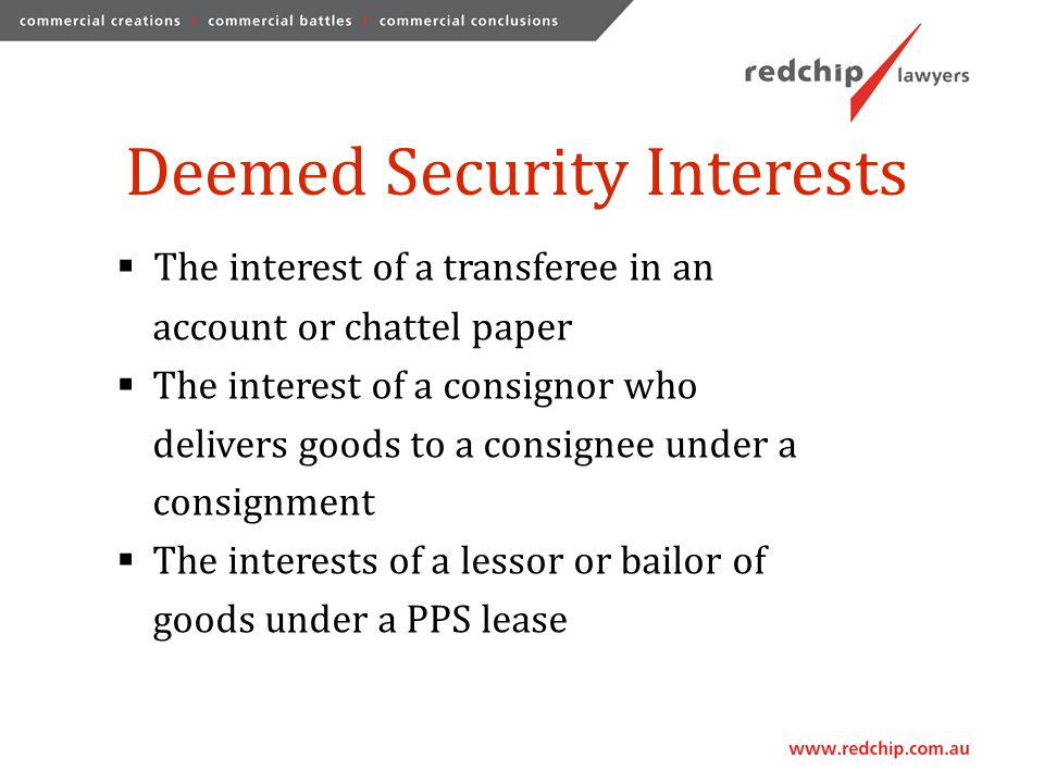 Deemed Security Interests  The interest of a transferee in an account or chattel paper  The interest of a consignor who delivers goods to a consignee under a consignment  The interests of a lessor or bailor of goods under a PPS lease
